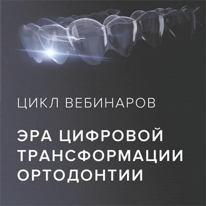 Вебинар «Ортодонтия как часть цифровой стоматологии. Фундаментальные принципы»