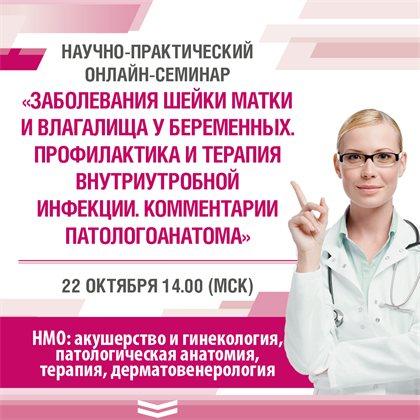 """Научно-практический онлайн-семинар """"Заболевания шейки матки и влагалища у беременных. Профилактика и терапия внутриутробной инфекции. Комментарии патологоанатома"""""""