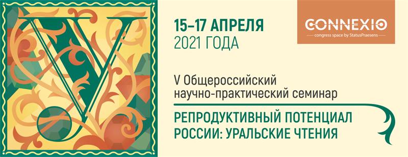 V Общероссийский научно-практический семинар «Репродуктивный потенциал России: уральские чтения», г. Екатеринбург, 15-17 апреля 2021 года
