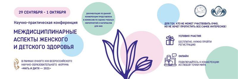 """Научно-практическая онлайн-конференция """"Междисциплинарные аспекты женского и детского здоровья"""" в рамках очного XXII Всерос- сийского научно-образовательного форума «Мать и дитя — 2021»"""